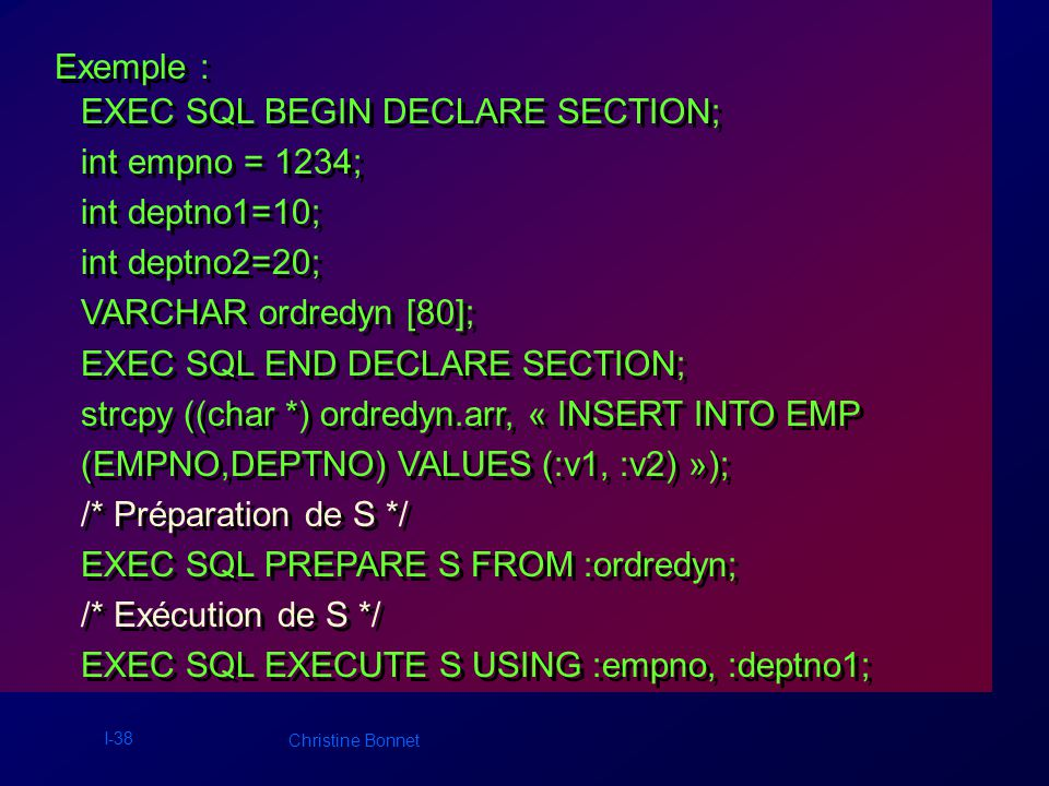 I-38 Christine Bonnet Exemple : EXEC SQL BEGIN DECLARE SECTION; int empno = 1234; int deptno1=10; int deptno2=20; VARCHAR ordredyn [80]; EXEC SQL END DECLARE SECTION; strcpy ((char *) ordredyn.arr, « INSERT INTO EMP (EMPNO,DEPTNO) VALUES (:v1, :v2) »); /* Préparation de S */ EXEC SQL PREPARE S FROM :ordredyn; /* Exécution de S */ EXEC SQL EXECUTE S USING :empno, :deptno1; EXEC SQL BEGIN DECLARE SECTION; int empno = 1234; int deptno1=10; int deptno2=20; VARCHAR ordredyn [80]; EXEC SQL END DECLARE SECTION; strcpy ((char *) ordredyn.arr, « INSERT INTO EMP (EMPNO,DEPTNO) VALUES (:v1, :v2) »); /* Préparation de S */ EXEC SQL PREPARE S FROM :ordredyn; /* Exécution de S */ EXEC SQL EXECUTE S USING :empno, :deptno1;