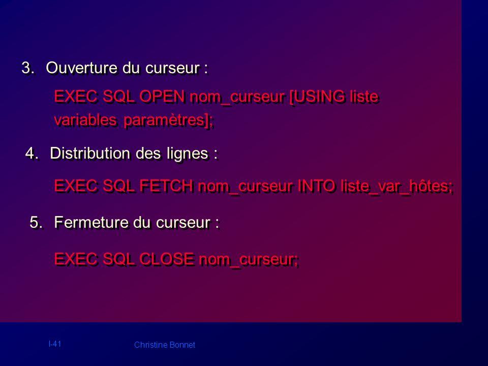 I-41 Christine Bonnet 3.Ouverture du curseur : EXEC SQL OPEN nom_curseur [USING liste variables paramètres]; 4.Distribution des lignes : EXEC SQL FETC