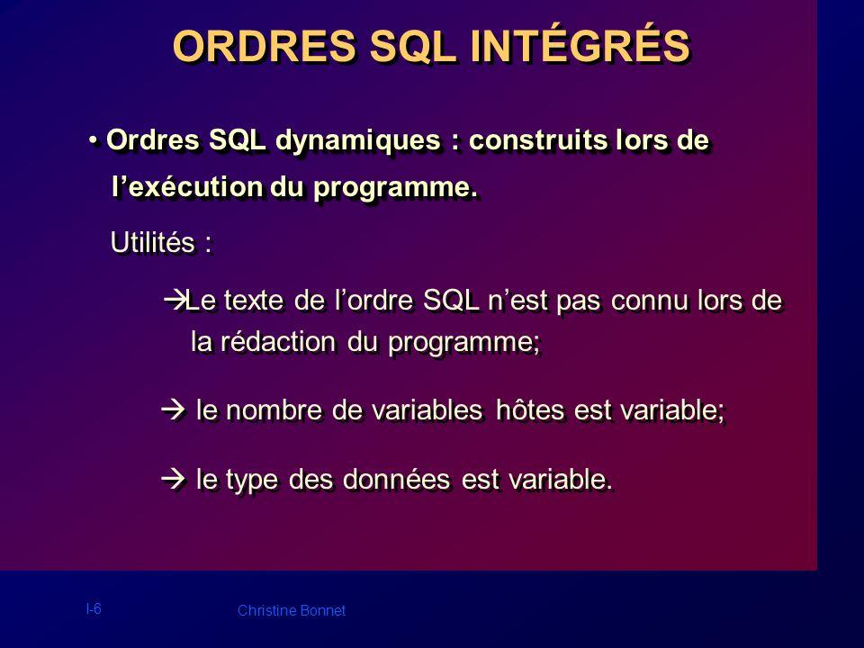 I-6 Christine Bonnet ORDRES SQL INTÉGRÉS Ordres SQL dynamiques : construits lors de Ordres SQL dynamiques : construits lors de lexécution du programme