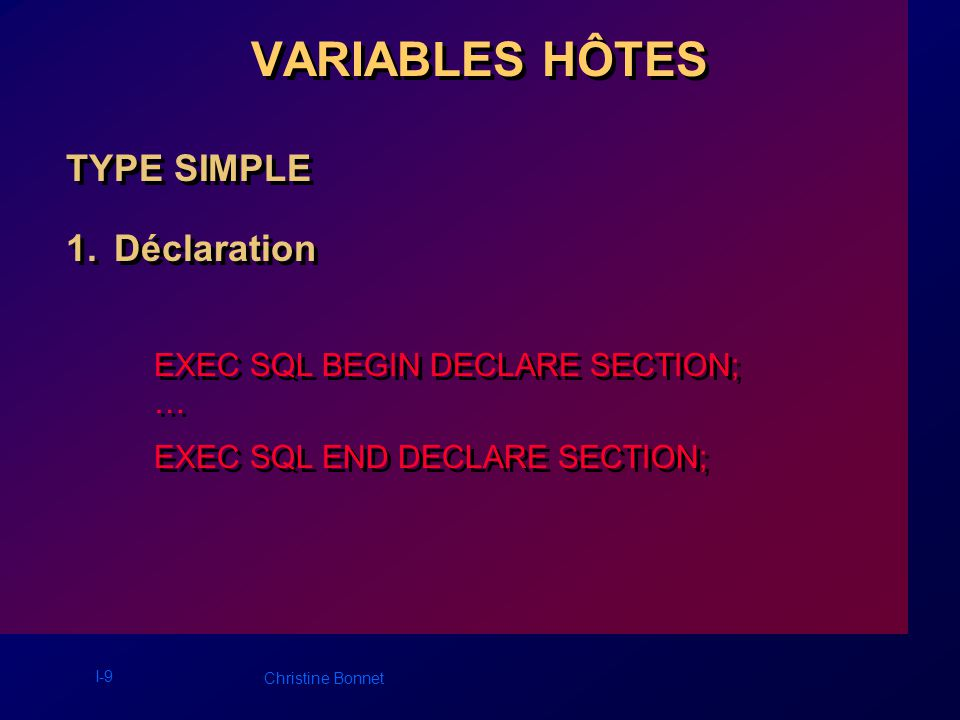 I-9 Christine Bonnet VARIABLES HÔTES TYPE SIMPLE EXEC SQL BEGIN DECLARE SECTION; … EXEC SQL END DECLARE SECTION; EXEC SQL BEGIN DECLARE SECTION; … EXEC SQL END DECLARE SECTION; 1.Déclaration