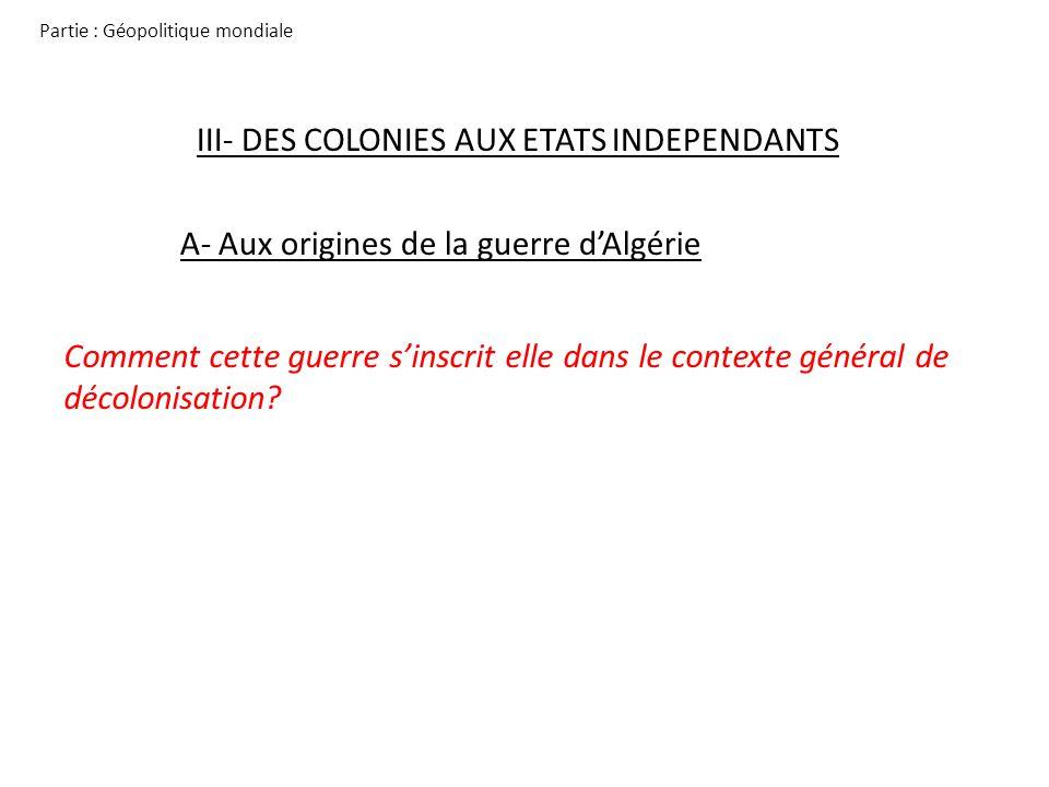 Partie : Géopolitique mondiale III- DES COLONIES AUX ETATS INDEPENDANTS A- Aux origines de la guerre dAlgérie Comment cette guerre sinscrit elle dans