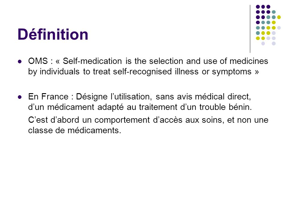 Définition OMS : « Self-medication is the selection and use of medicines by individuals to treat self-recognised illness or symptoms » En France : Dés