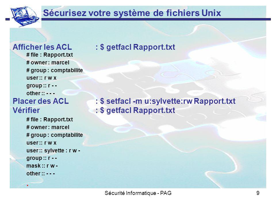 Sécurité Informatique - PAG9 Sécurisez votre système de fichiers Unix Afficher les ACL: $ getfacl Rapport.txt # file : Rapport.txt # owner : marcel #