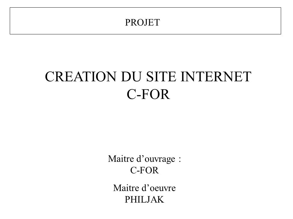 PROJET CREATION DU SITE INTERNET C-FOR Maitre douvrage : C-FOR Maitre doeuvre PHILJAK