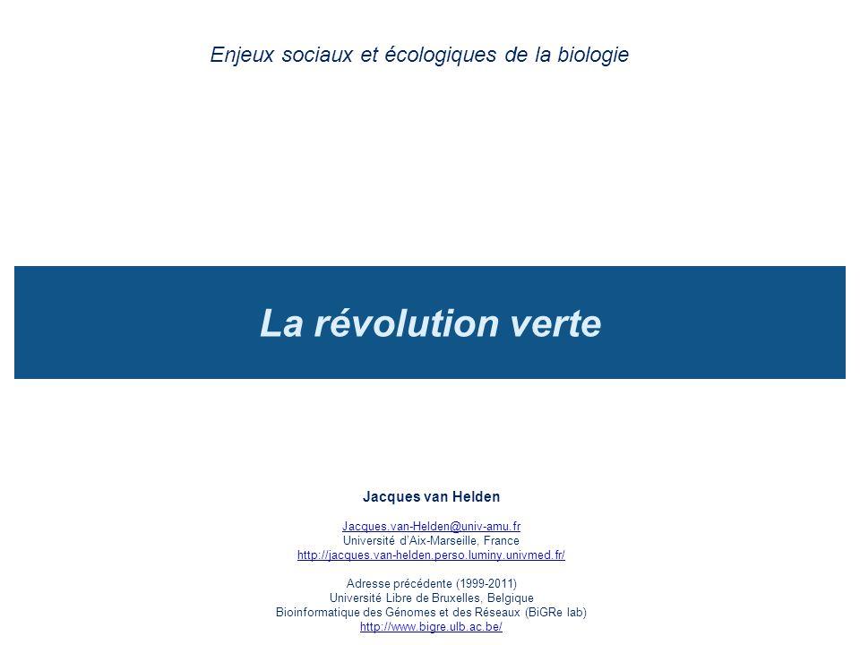 La révolution verte Enjeux sociaux et écologiques de la biologie Jacques van Helden Jacques.van-Helden@univ-amu.fr Université dAix-Marseille, France http://jacques.van-helden.perso.luminy.univmed.fr/ Adresse précédente (1999-2011) Université Libre de Bruxelles, Belgique Bioinformatique des Génomes et des Réseaux (BiGRe lab) http://www.bigre.ulb.ac.be/