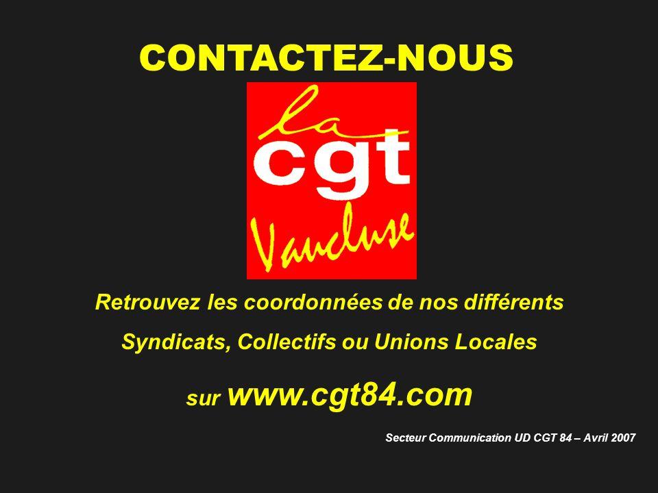 CONTACTEZ-NOUS Retrouvez les coordonnées de nos différents Syndicats, Collectifs ou Unions Locales sur www.cgt84.com Secteur Communication UD CGT 84 – Avril 2007