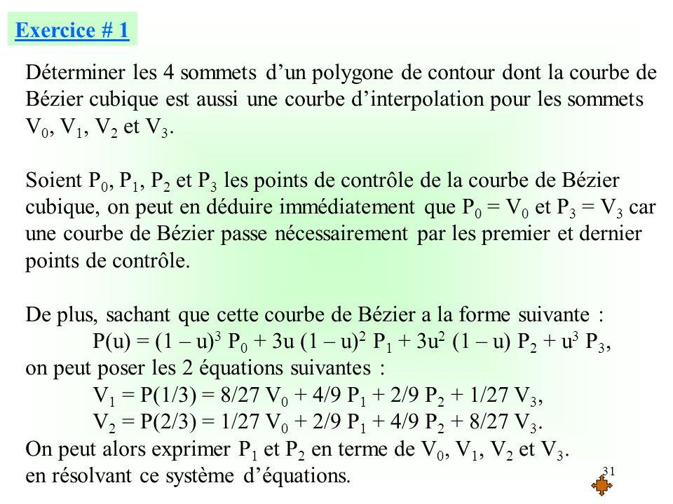 31 Exercice # 1 Déterminer les 4 sommets dun polygone de contour dont la courbe de Bézier cubique est aussi une courbe dinterpolation pour les sommets