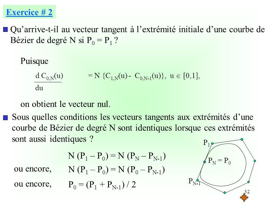 32 Exercice # 2 Quarrive-t-il au vecteur tangent à lextrémité initiale dune courbe de Bézier de degré N si P 0 = P 1 ? du d C 0,N (u) = N {C 1,N (u) -