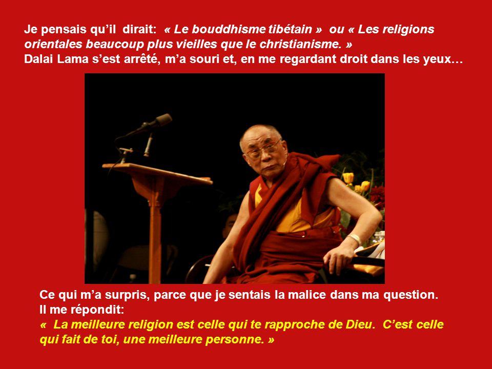 Dans une discussion à propos de la religion et de la liberté dans laquelle Dalai Lama et moi-même participions, je lui ai demandé, un peu malicieusement, lors dun temps libre, une question qui me semblait très importante: « Sa Sainteté, selon vous, quelle est la meilleure religion.