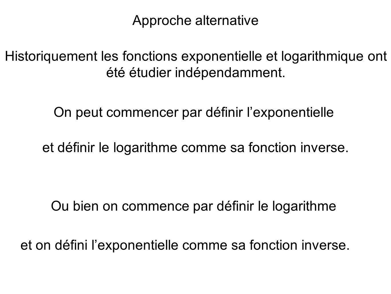 Approche alternative Historiquement les fonctions exponentielle et logarithmique ont été étudier indépendamment. On peut commencer par définir lexpone