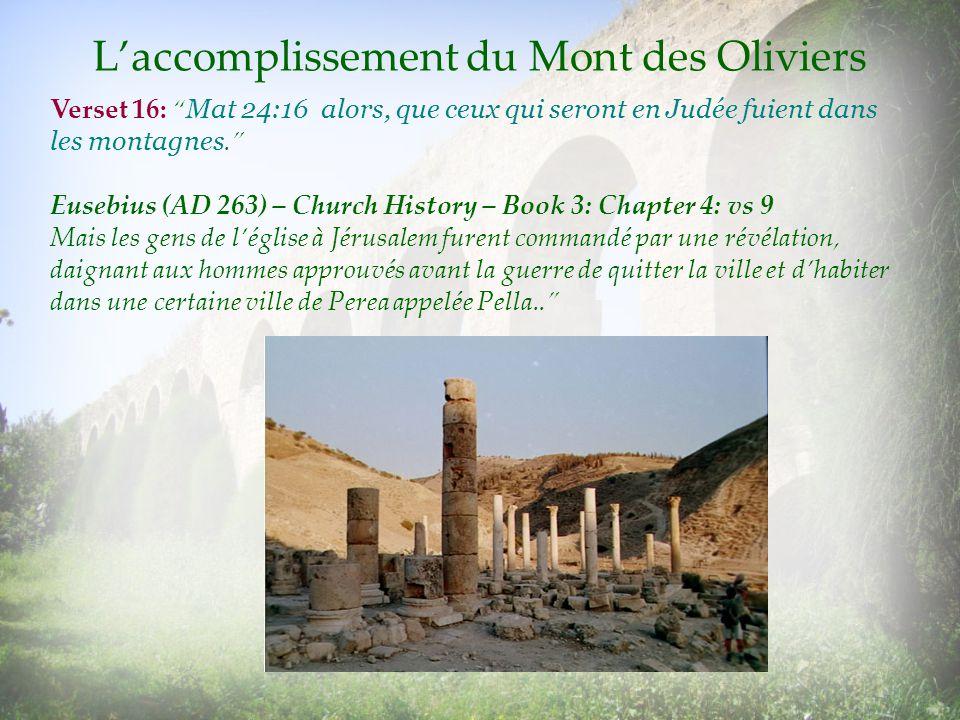 Laccomplissement du Mont des Oliviers Verset 16: Mat 24:16 alors, que ceux qui seront en Judée fuient dans les montagnes. Eusebius (AD 263) – Church H