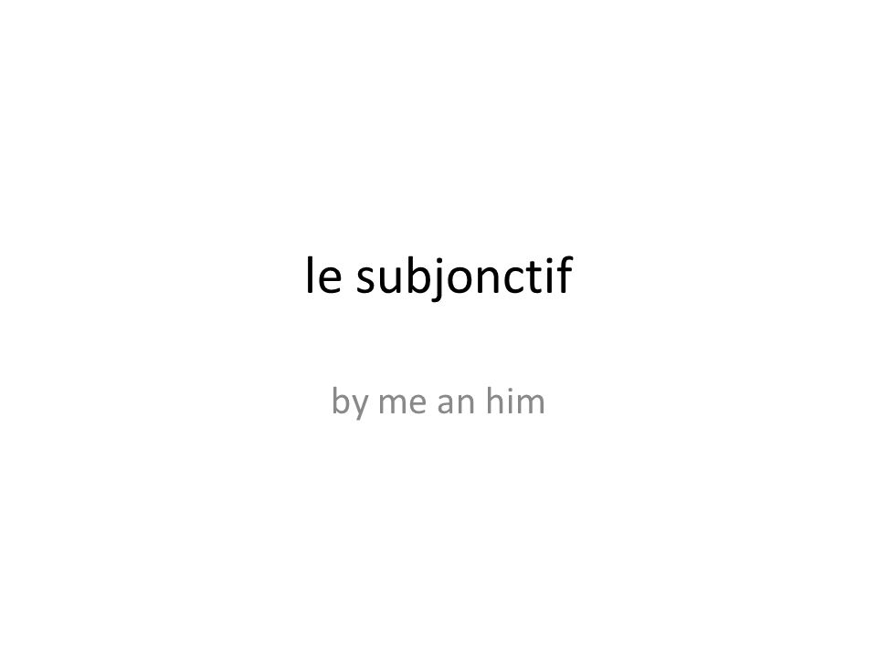 le subjonctif by me an him