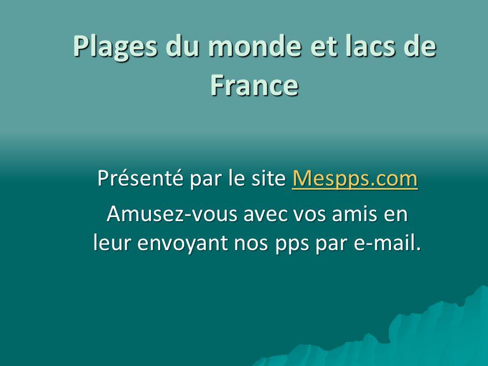 Plages du monde et lacs de France Présenté par le site Mespps.com Mespps.com Amusez-vous avec vos amis en leur envoyant nos pps par e-mail.