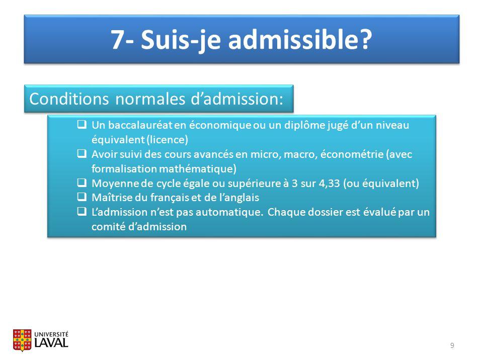 7- Suis-je admissible? 9 Conditions normales dadmission: Un baccalauréat en économique ou un diplôme jugé dun niveau équivalent (licence) Avoir suivi