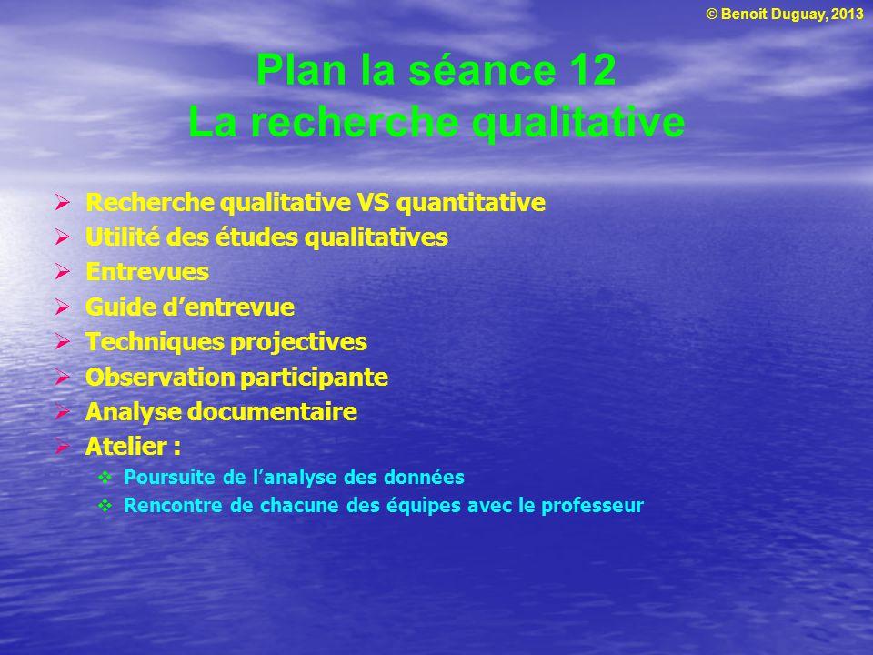 © Benoit Duguay, 2013 Plan la séance 12 La recherche qualitative Recherche qualitative VS quantitative Utilité des études qualitatives Entrevues Guide