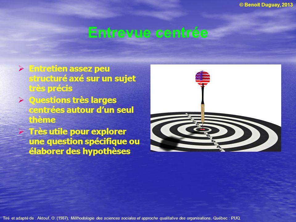 © Benoit Duguay, 2013 Entrevue centrée Entretien assez peu structuré axé sur un sujet très précis Questions très larges centrées autour dun seul thème