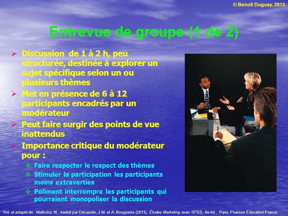 © Benoit Duguay, 2013 Entrevue de groupe (1 de 2) Discussion de 1 à 2 h, peu structurée, destinée à explorer un sujet spécifique selon un ou plusieurs