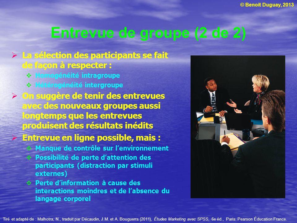 © Benoit Duguay, 2013 Entrevue de groupe (2 de 2) La sélection des participants se fait de façon à respecter : Homogénéité intragroupe Hétérogénéité i