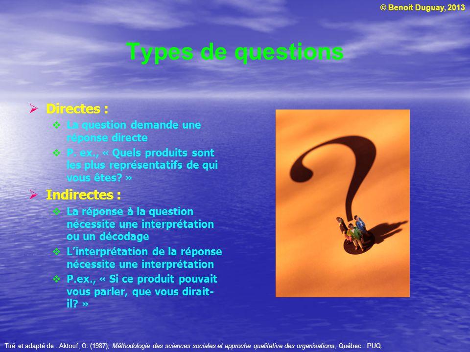 © Benoit Duguay, 2013 Types de questions Directes : La question demande une réponse directe P. ex., « Quels produits sont les plus représentatifs de q
