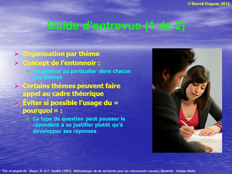 © Benoit Duguay, 2013 Guide dentrevue (1 de 2) Organisation par thème Concept de lentonnoir : Du général au particulier dans chacun des thèmes Certain