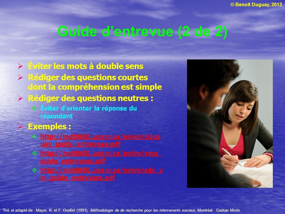 © Benoit Duguay, 2013 Guide dentrevue (2 de 2) Éviter les mots à double sens Rédiger des questions courtes dont la compréhension est simple Rédiger des questions neutres : Éviter dorienter la réponse du répondant Exemples : http://mdt8601.uqam.ca/nvivo/bdug uay_guide_entrevues.pdf http://mdt8601.uqam.ca/nvivo/bdug uay_guide_entrevues.pdf http://mdt8601.uqam.ca/nvivo/vmg_ guide_entrevues.pdf http://mdt8601.uqam.ca/nvivo/vmg_ guide_entrevues.pdf http://mdt8601.uqam.ca/nvivo/sdc_v m_guide_entrevues.pdf http://mdt8601.uqam.ca/nvivo/sdc_v m_guide_entrevues.pdf Tiré et adapté de : Mayer, R.
