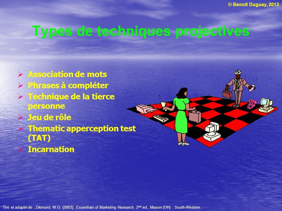 © Benoit Duguay, 2013 Types de techniques projectives Association de mots Phrases à compléter Technique de la tierce personne Jeu de rôle Thematic apperception test (TAT) Incarnation Tiré et adapté de : Zikmund, W.G.