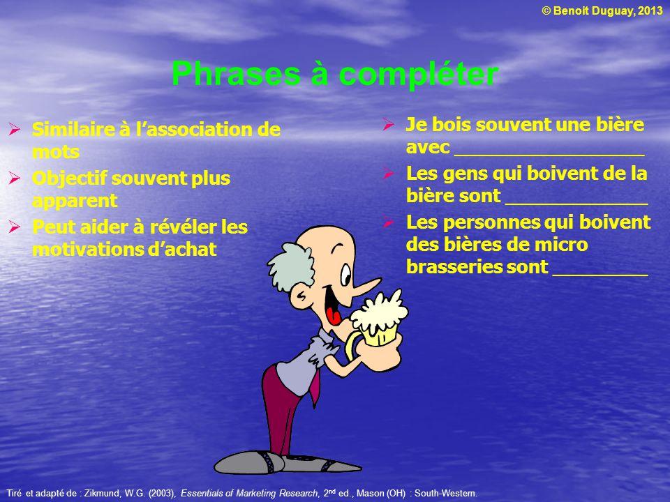 © Benoit Duguay, 2013 Phrases à compléter Similaire à lassociation de mots Objectif souvent plus apparent Peut aider à révéler les motivations dachat