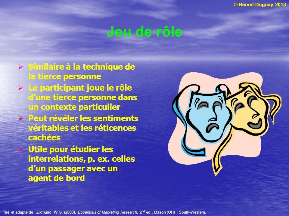 © Benoit Duguay, 2013 Jeu de rôle Similaire à la technique de la tierce personne Le participant joue le rôle dune tierce personne dans un contexte par
