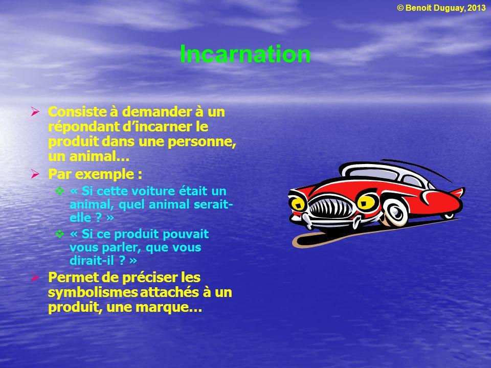 © Benoit Duguay, 2013 Incarnation Consiste à demander à un répondant dincarner le produit dans une personne, un animal… Par exemple : « Si cette voiture était un animal, quel animal serait- elle .