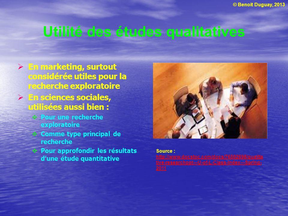 © Benoit Duguay, 2013 Utilité des études qualitatives En marketing, surtout considérée utiles pour la recherche exploratoire En sciences sociales, utilisées aussi bien : Pour une recherche exploratoire Comme type principal de recherche Pour approfondir les résultats dune étude quantitative Source : http://www.docstoc.com/docs/76502698/qualita tive-researchppt---U-of-L-Class-Index---Spring- 2011 http://www.docstoc.com/docs/76502698/qualita tive-researchppt---U-of-L-Class-Index---Spring- 2011
