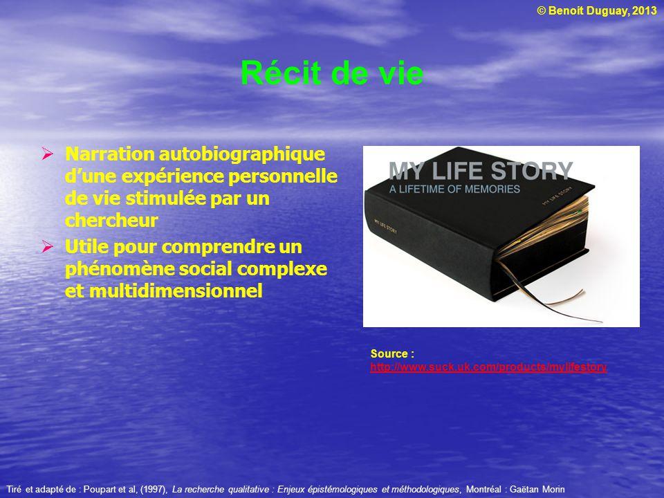 © Benoit Duguay, 2013 Récit de vie Narration autobiographique dune expérience personnelle de vie stimulée par un chercheur Utile pour comprendre un ph