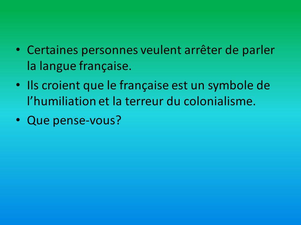 Certaines personnes veulent arrêter de parler la langue française. Ils croient que le française est un symbole de lhumiliation et la terreur du coloni
