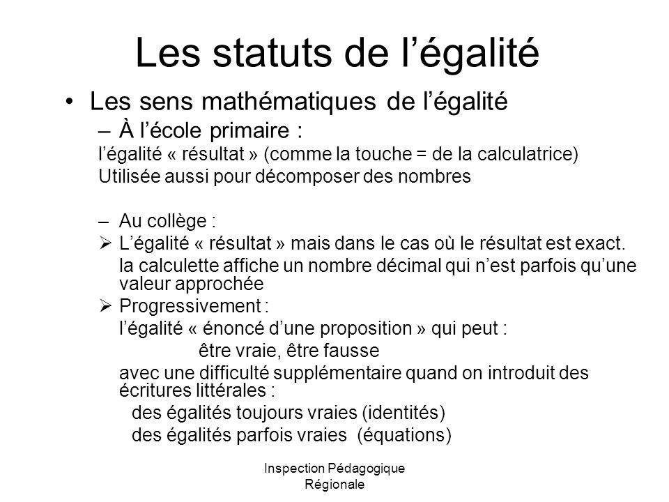 Inspection Pédagogique Régionale Les statuts de légalité Les sens mathématiques de légalité –À lécole primaire : légalité « résultat » (comme la touche = de la calculatrice) Utilisée aussi pour décomposer des nombres –Au collège : Légalité « résultat » mais dans le cas où le résultat est exact.