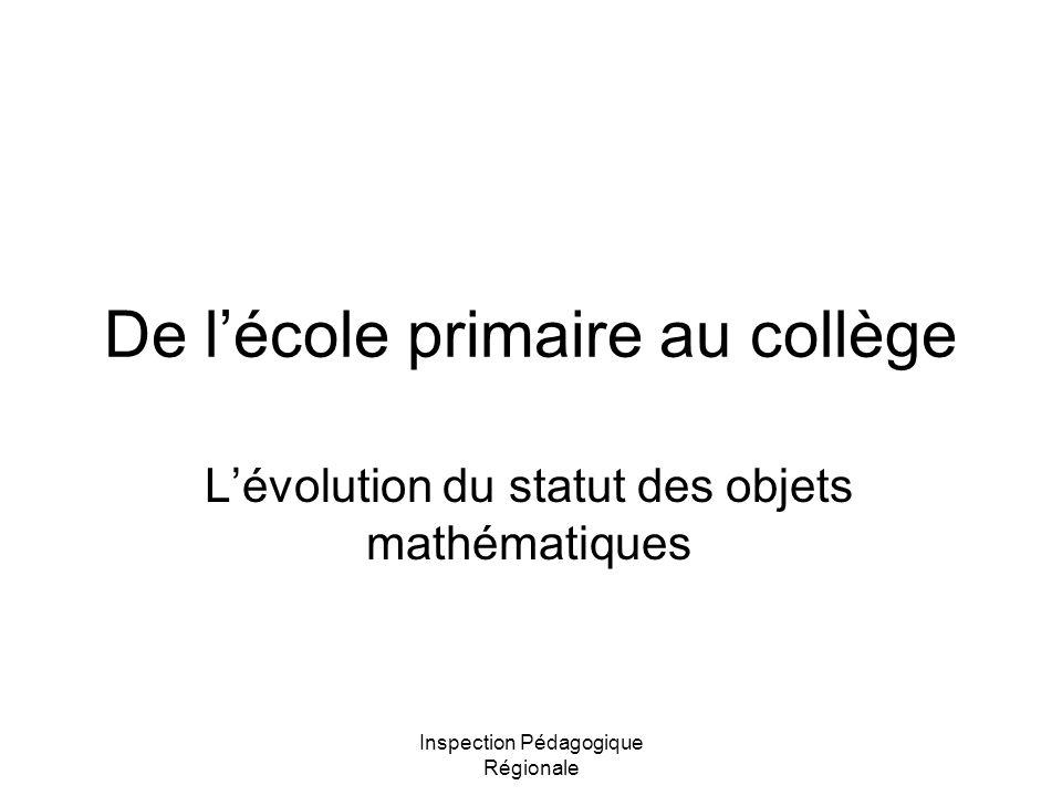 Inspection Pédagogique Régionale De lécole primaire au collège Lévolution du statut des objets mathématiques