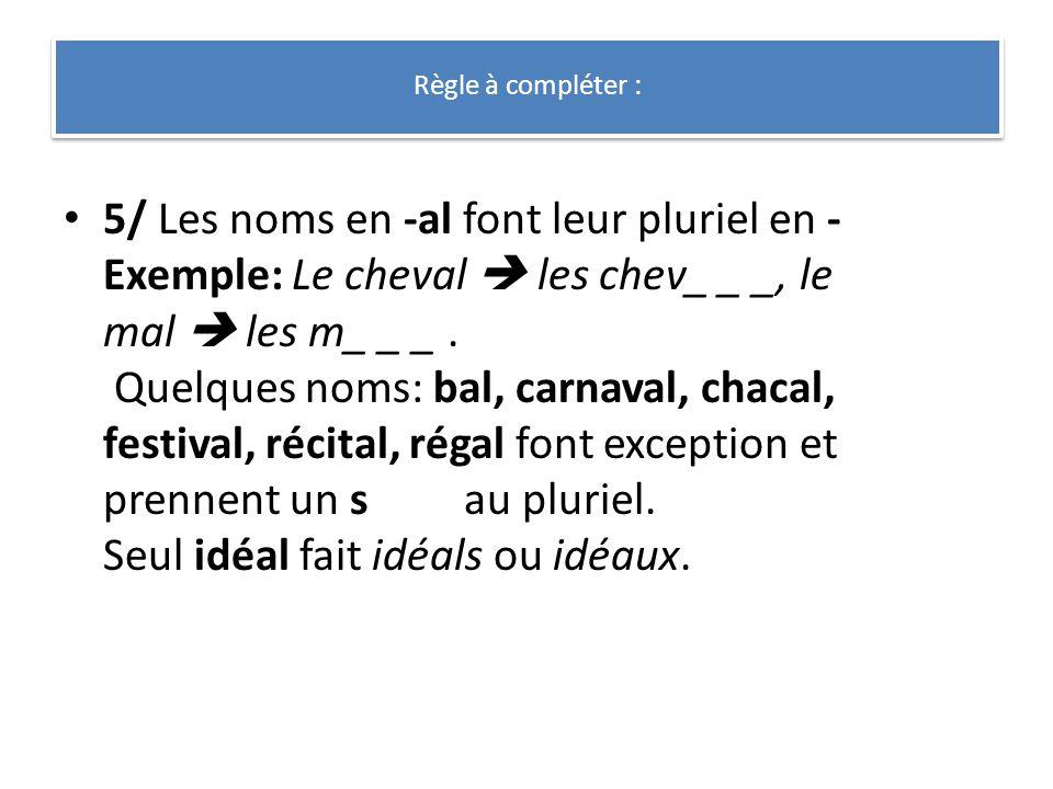 5/ Les noms en -al font leur pluriel en - Exemple: Le cheval les chev_ _ _, le mal les m_ _ _. Quelques noms: bal, carnaval, chacal, festival, récital