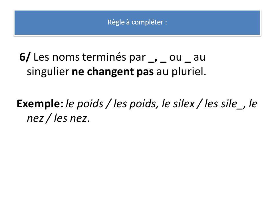 6/ Les noms terminés par _, _ ou _ au singulier ne changent pas au pluriel. Exemple: le poids / les poids, le silex / les sile_, le nez / les nez. Règ