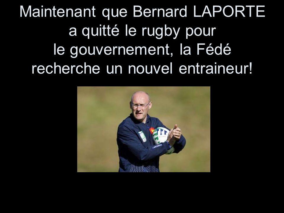 Maintenant que Bernard LAPORTE a quitté le rugby pour le gouvernement, la Fédé recherche un nouvel entraineur!