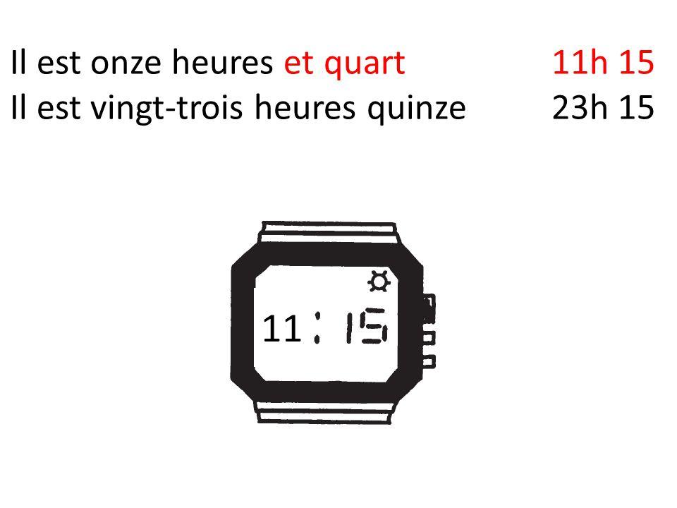 Il est onze heures et quart11h 15 Il est vingt-trois heures quinze23h 15 11