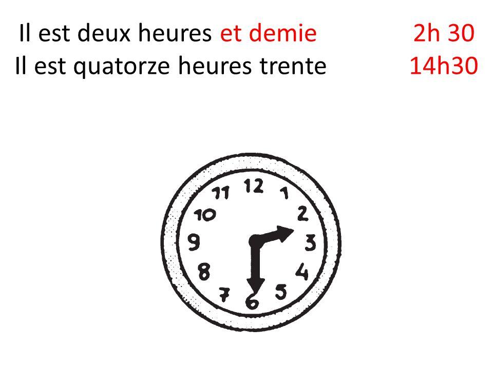 Il est deux heures et demie2h 30 Il est quatorze heures trente 14h30