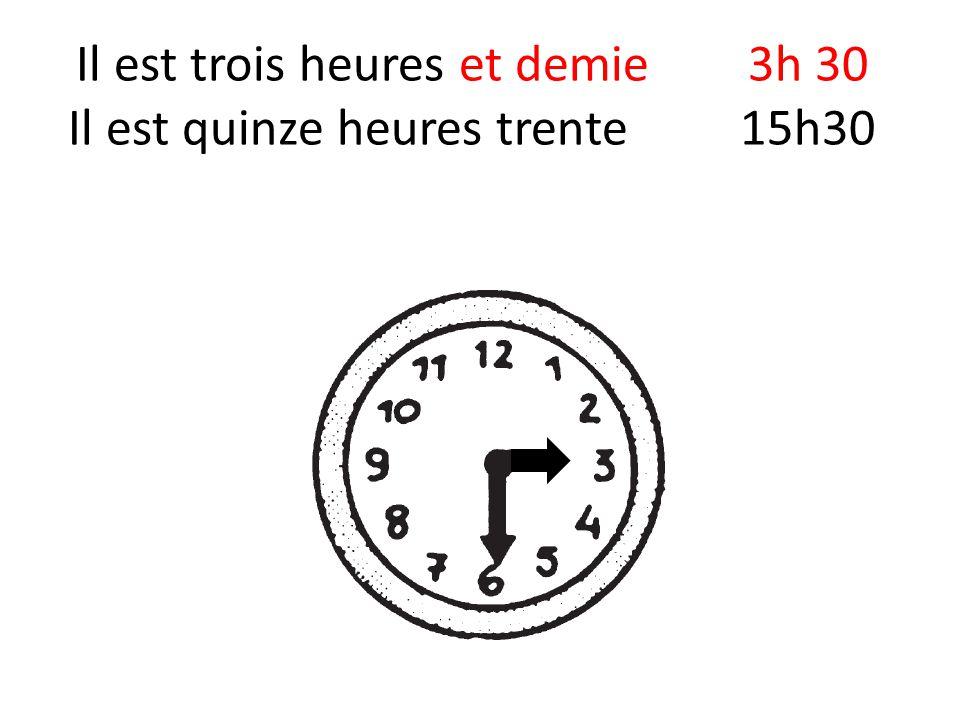 Il est trois heures et demie3h 30 Il est quinze heures trente15h30