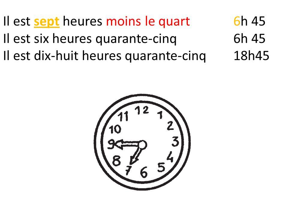 Il est sept heures moins le quart6h 45 Il est six heures quarante-cinq6h 45 Il est dix-huit heures quarante-cinq18h45