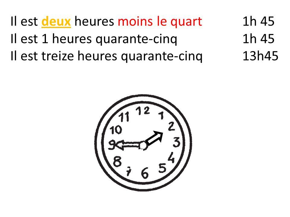 Il est deux heures moins le quart1h 45 Il est 1 heures quarante-cinq1h 45 Il est treize heures quarante-cinq13h45