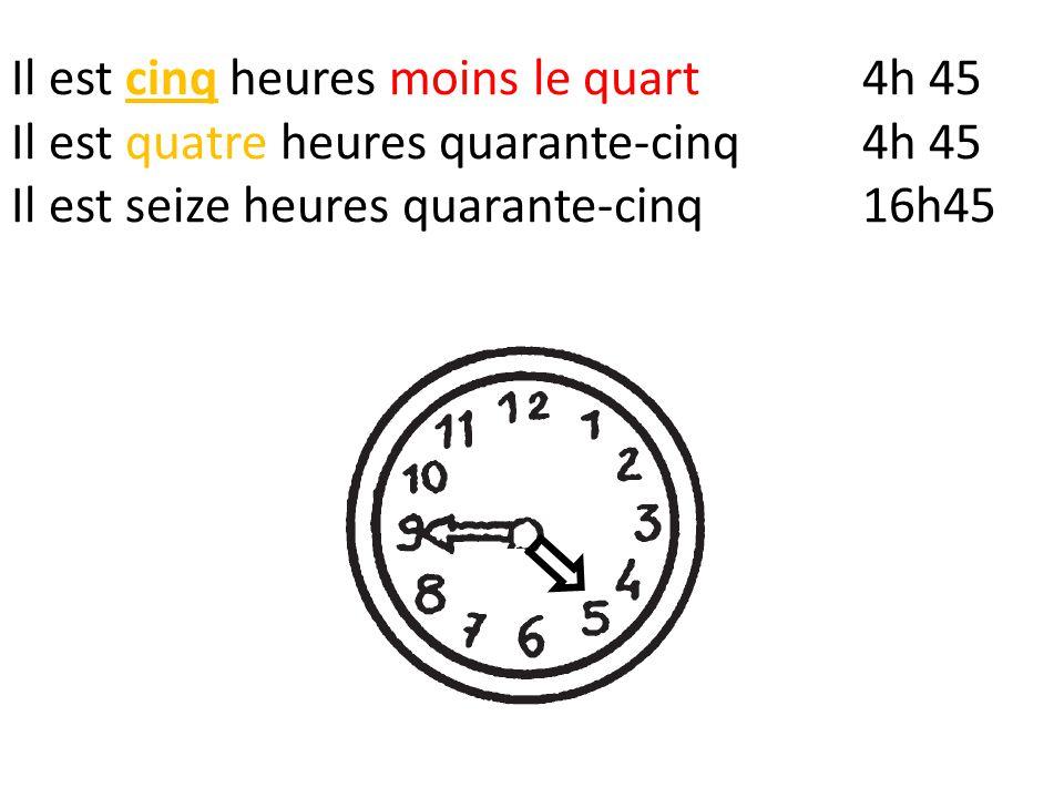 Il est cinq heures moins le quart4h 45 Il est quatre heures quarante-cinq4h 45 Il est seize heures quarante-cinq16h45