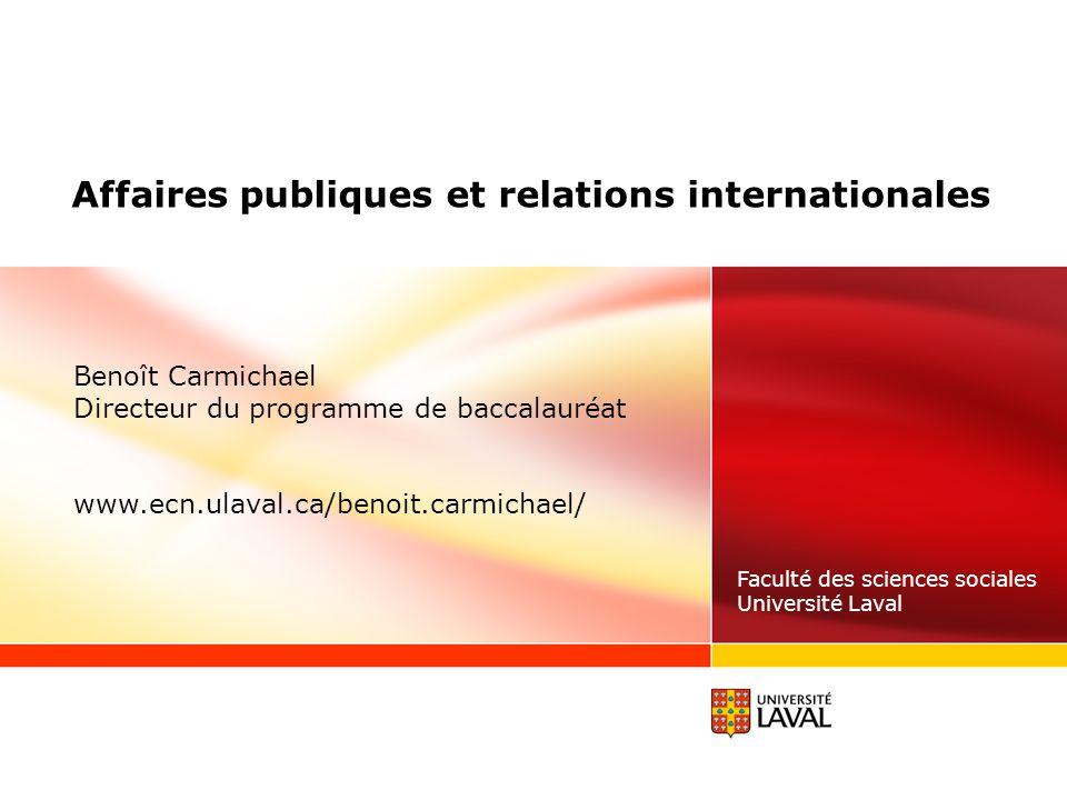 Affaires publiques et relations internationales Faculté des sciences sociales Université Laval Benoît Carmichael Directeur du programme de baccalauréat www.ecn.ulaval.ca/benoit.carmichael/