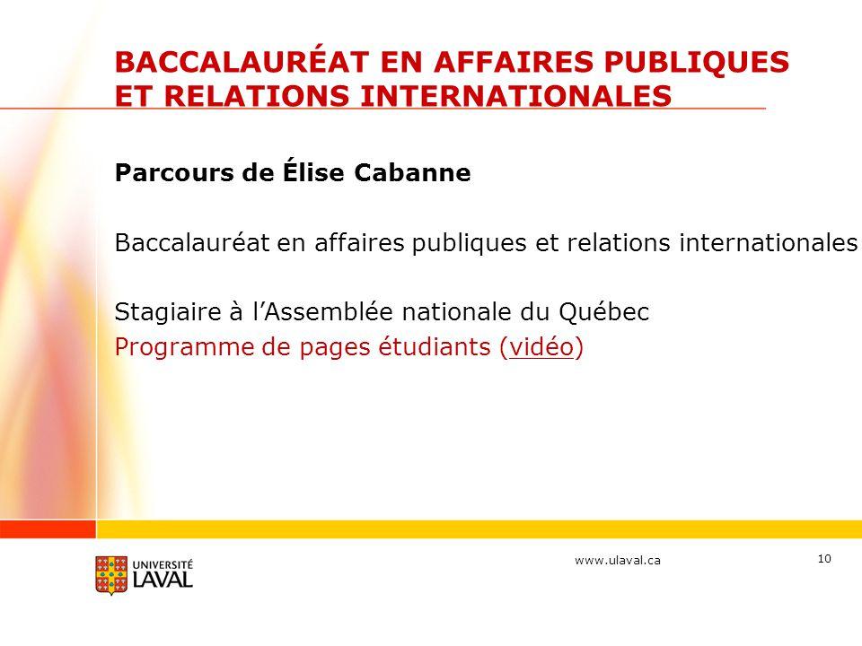 www.ulaval.ca 10 Parcours de Élise Cabanne Baccalauréat en affaires publiques et relations internationales Stagiaire à lAssemblée nationale du Québec Programme de pages étudiants (vidéo) BACCALAURÉAT EN AFFAIRES PUBLIQUES ET RELATIONS INTERNATIONALES