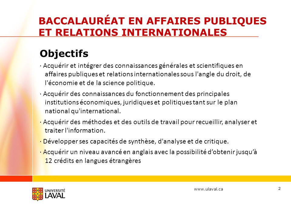 www.ulaval.ca 2 BACCALAURÉAT EN AFFAIRES PUBLIQUES ET RELATIONS INTERNATIONALES Objectifs · Acquérir et intégrer des connaissances générales et scientifiques en affaires publiques et relations internationales sous l angle du droit, de l économie et de la science politique.