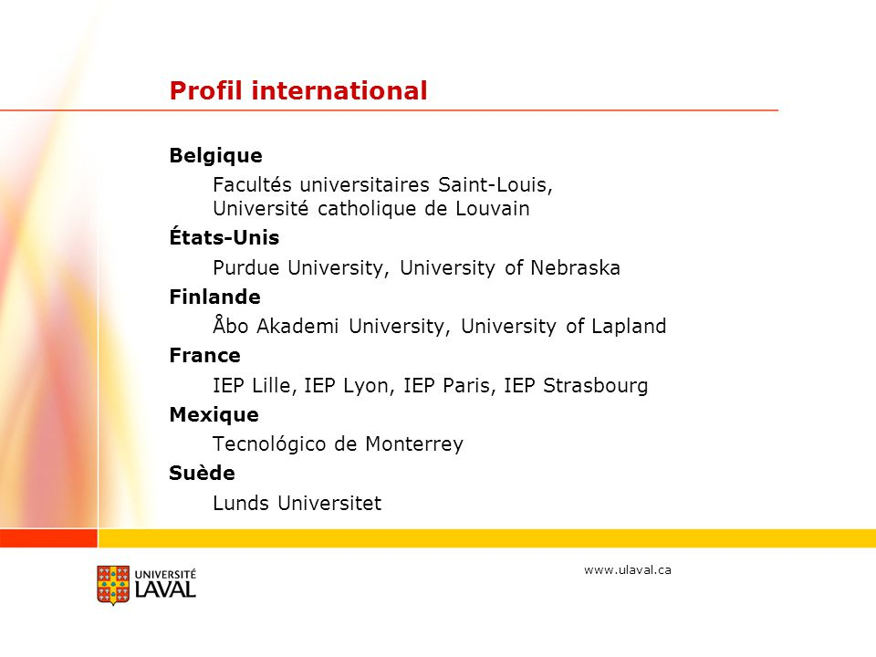 www.ulaval.ca Profil international Belgique Facultés universitaires Saint-Louis, Université catholique de Louvain États-Unis Purdue University, Univer