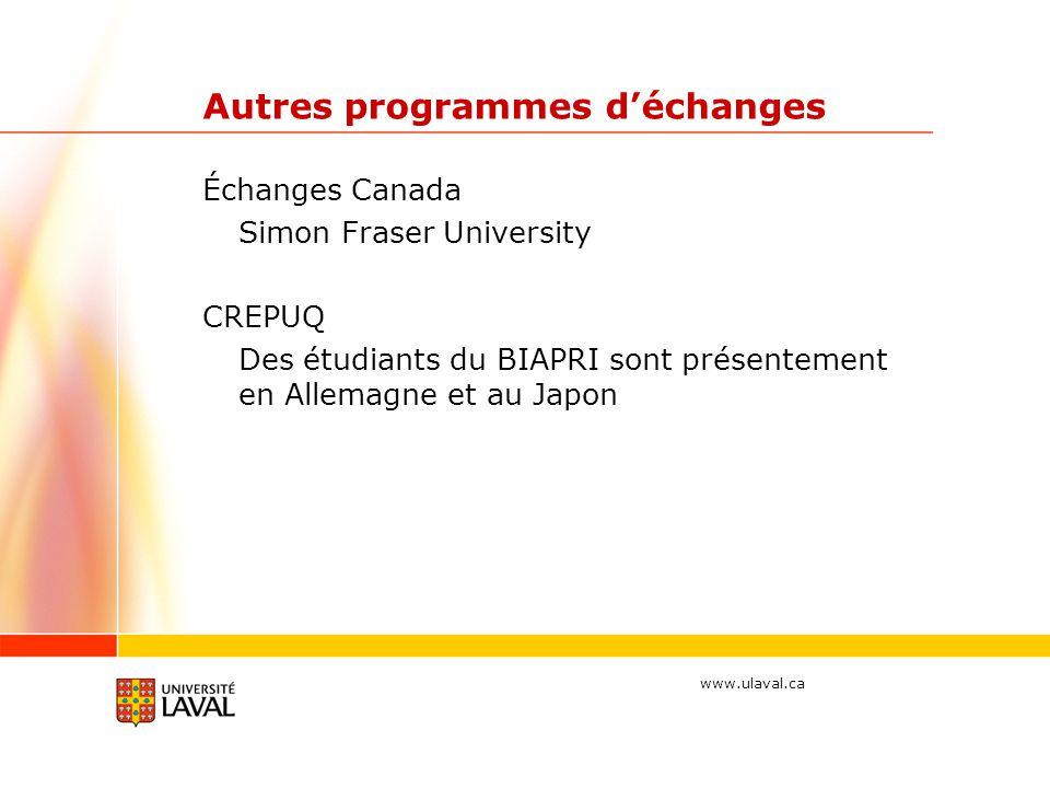 www.ulaval.ca Autres programmes déchanges Échanges Canada Simon Fraser University CREPUQ Des étudiants du BIAPRI sont présentement en Allemagne et au Japon