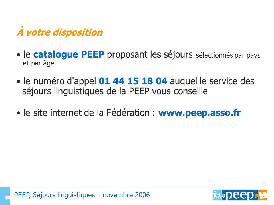 À votre disposition le catalogue PEEP proposant les séjours sélectionnés par pays et par âge le numéro d'appel 01 44 15 18 04 auquel le service des sé
