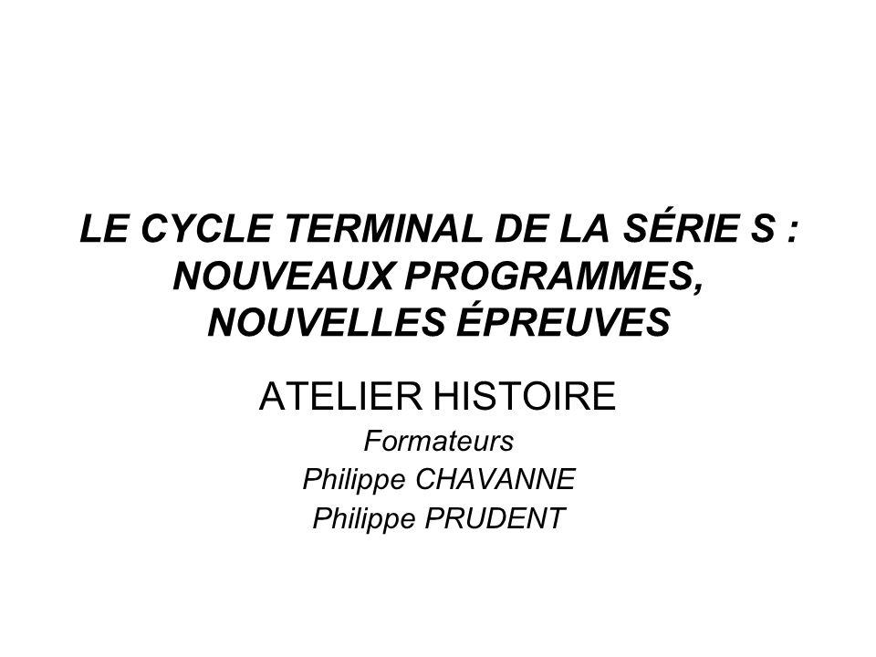LE CYCLE TERMINAL DE LA SÉRIE S : NOUVEAUX PROGRAMMES, NOUVELLES ÉPREUVES ATELIER HISTOIRE Formateurs Philippe CHAVANNE Philippe PRUDENT